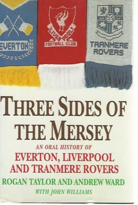 TAYLOR, ROGAN / WARD, ANDREW / WILLIAMS, JOHN - Three Sides of the Mersey - football -An oral history of Everton, Liverpool and Tranmere Rovers