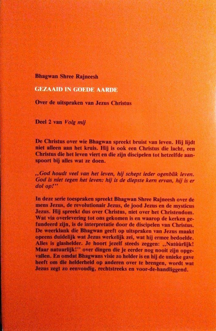 Bhagwan , Shree Rajneesh . ( OSHO ) [ isbn 9789020240436 ]  4118 - Gezaaid  in  Goede  Aarde . ( Volg  Mij  Deel 2 . )  11 Lezingen . Over de uitspraken van Jezus Christus . )  De Christus over wie Bhagwan spreekt bruist van leven. Hij lijdt niet alleen aan het kruis. Hij is ook een Christus die lacht, -