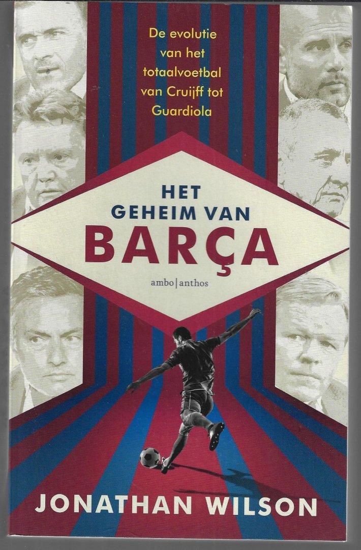 WILSON, JONATHAN - Het geheim van Barça -De evolutie van het totaalvoetbal van Cruijff tot Guardiola