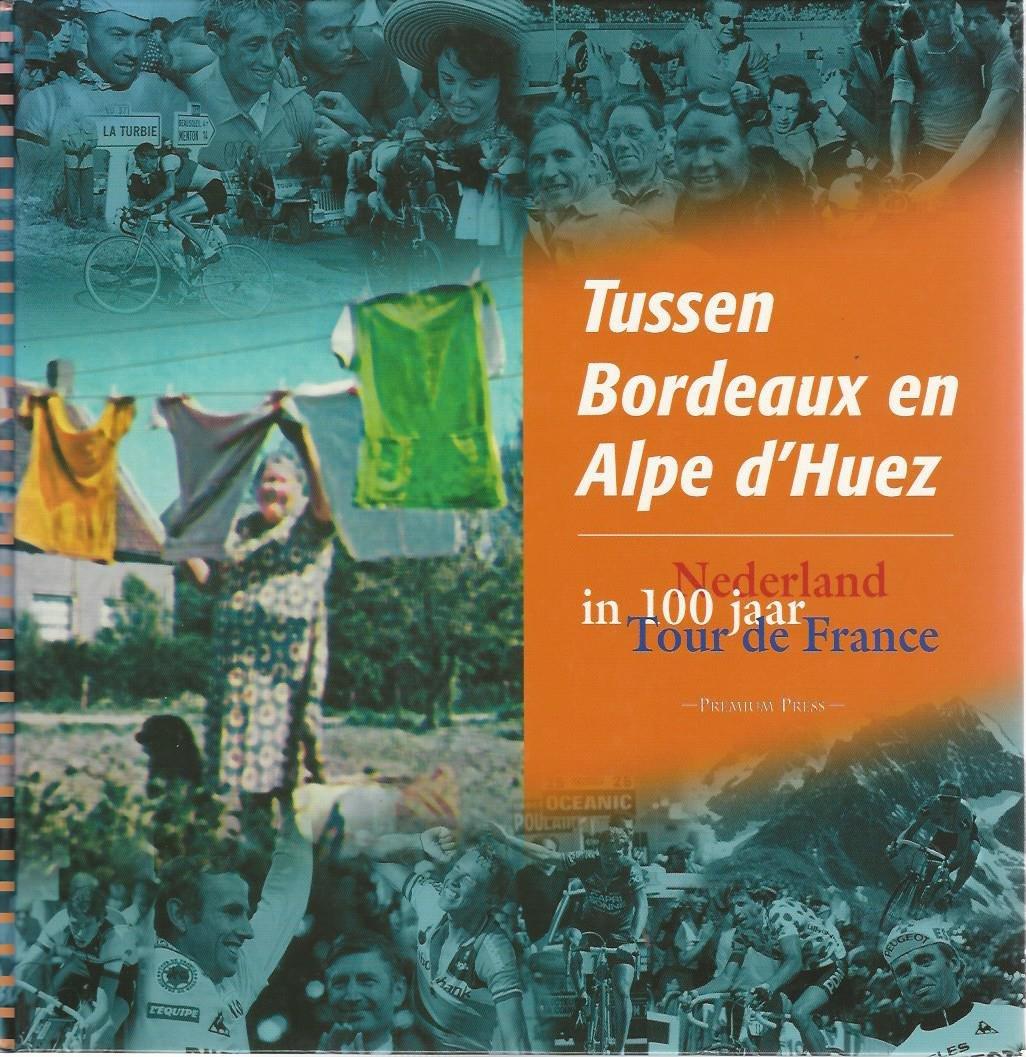 WAGENDORP, BERT - Tussen Bordeaux en Alpe d'Huez -Nederland in 100 jaar Tour de France