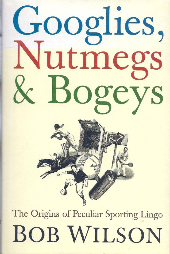 WILSON, BOB - Googlies, Nutmegs & Bogeys -The Origins of Peculiar Sporting Lingo