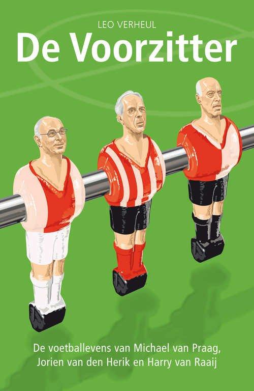 Verheul, Leo - De voorzitter, de voetballevens van Michael van Praag, Harry van Raaij en Jorien van den Herik