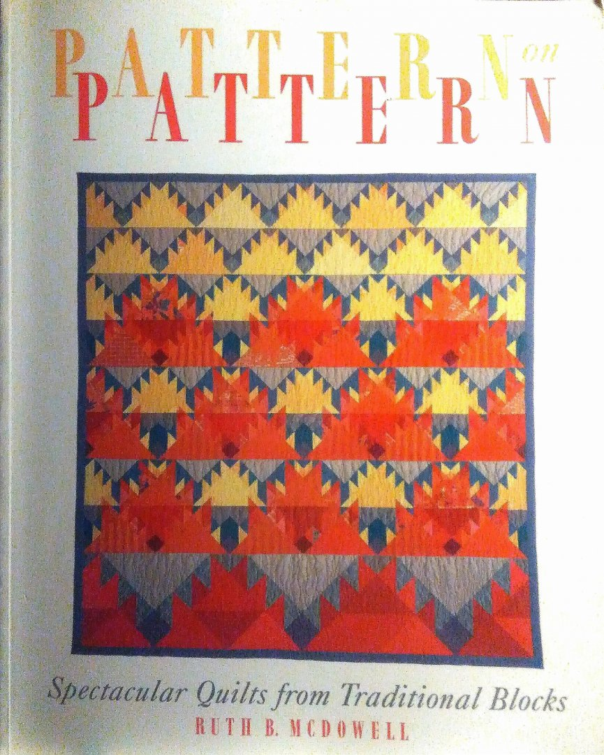 McDowell , Ruth B . - Pattern  on  Pattern . ( Spectacular Quilts from Traditional Blocks . )