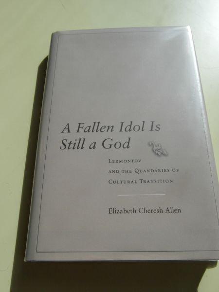 Allen, Elizabeth Cheresh - A Fallen Idol Is Still a God - Lermontov and the Quandaries of Cultural Transition (Lermontow)