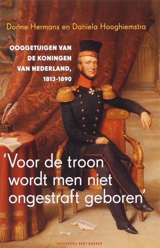 Dorine Hermans,  Amp, Daniela Hooghiemstra - 'Voor de troon wordt men niet ongestraft geboren' ooggetuigen van de koningen van Nederland, 1813-1890