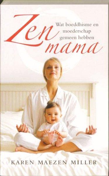 Miller , Karen  .  [ isbn 9789025959685 ] - Zen Mama . ( Wat boeddhisme en moederschap gemeen hebben  . )  Het moederschap dwingt je om op zen-achtige wijze in het leven te staan. Sterker nog: zen kan je als moeder helpen. Zen geeft vrijheid en rust te midden van vermoeidheid en twijfel. -