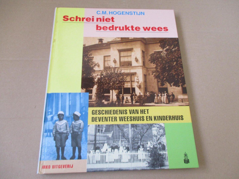 Hogenstijn. C.M. - Schrei niet bedrukte wees / Geschiedenis van het Deventer weeshuis en kinderhuis