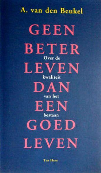 Beukel, A van den . [ isbn 9789025947590 ] - Geen  Beter  Leven  dan  een  Goed  Leven . ( Over de kwaliteit van het bestaan . )