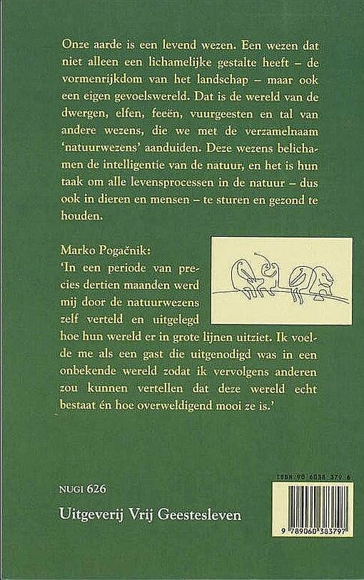 Pogacnik , Marko .  [ isbn 9789060383797 ]  1417 - Ontmoeting  met  Natuurwezens . ( Het gevoelsleven van de aarde . ) Door dit boek leert de lezer een grote verscheidenheid aan natuurwezens kennen, in woord en in beeld. De niet-jysieke vormen van de natuurwezens worden door Pogacniks dynamische -