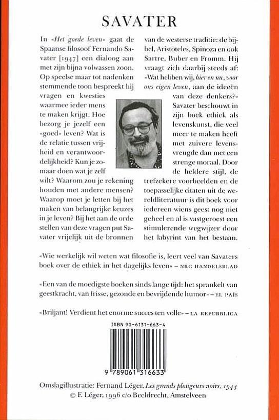 Savater , Fernando . [ isbn 9789061316633 ] 1121 - Het  Goede  Leven . ( Ethiek voor mensen van morgen . )  Het goede leven is een van de meest succesvolle filosofische bestsellers van onze tijd. Dit boek is niet alleen eigentijds, actueel, fris en sprankelend, maar ook blijvend waardevol en -