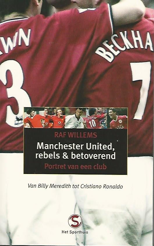 WILLEMS, RAF - Manchester United, rebels & betoverend -Portret van een club van Billy Meredith tot Christiano Ronaldo
