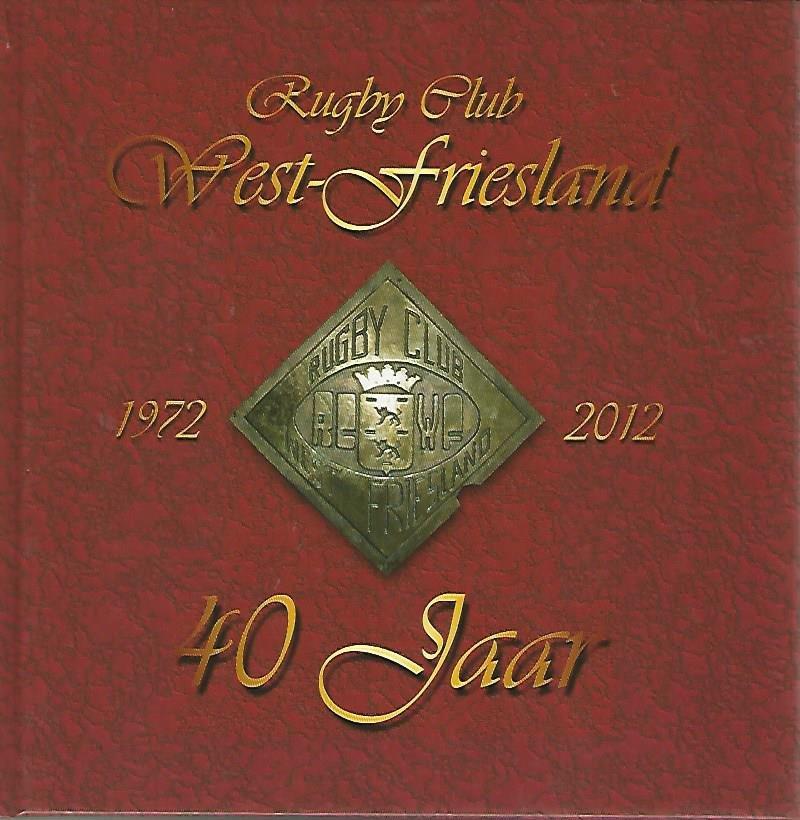 WOOD DE HAAS, ANNET - Rugby Club West-Friesland 1972-2012 -40 jaar