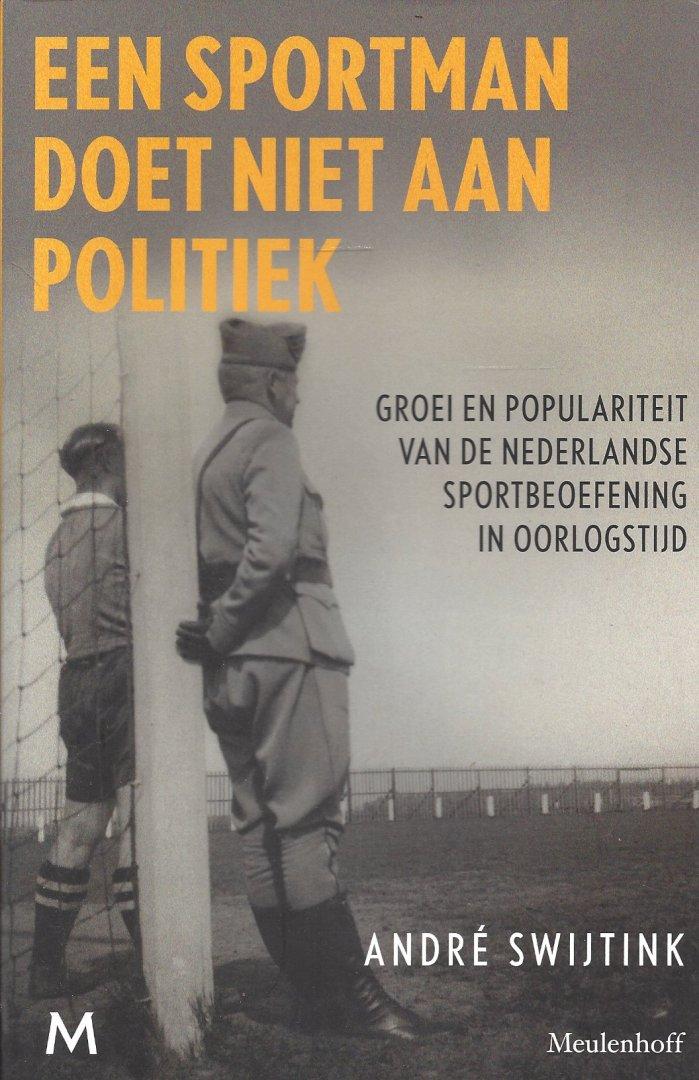 SWIJTINK, ANDRé - Een sportman doet niet aan politiek -Groei in populariteit van de Nederlandse sportbeoefening in oorlogstijd.