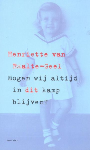 Raalte-Geel, H. van - Mogen wij altijd in dit kamp blijven ? / een ode aan de moeders in de interneringskampen