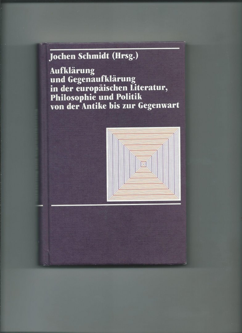Schmidt, Jochen (Hrsg.) - Aufklärung und Gegenaufklärung in der europäischen Literatur, Philosophie und Politik von der Antike bis zur Gegenwart