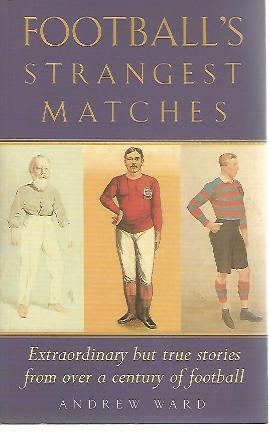 WARD, ANDREW - Football's strangest matches -Extraordinary but true stories from over a century of football