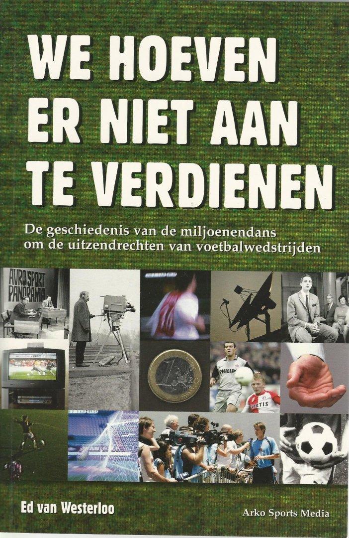 WESTERLOO, ED VAN - We hoeven er niet aan te verdienen -De geschiedenis van de miljoenendans om de uitzendrechten van voetbalwedstrijden