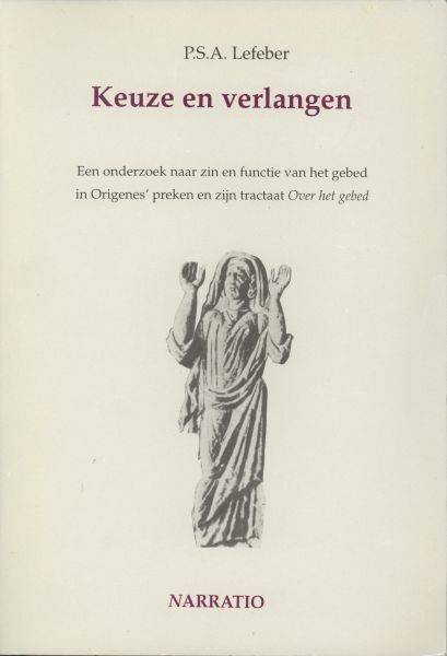 Lefeber, P.S.A. - Keuze en verlangen. Een onderzoek naar zin en functie van het gebed in Origenes`preken en zijn tractaat Over het gebed