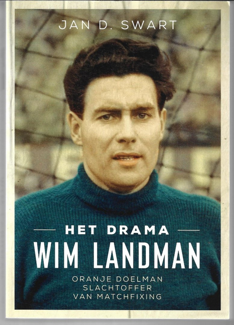 SWART, JAN D. - Het drama Wim Landman -Oranje doelman slachtoffer van matchfixing