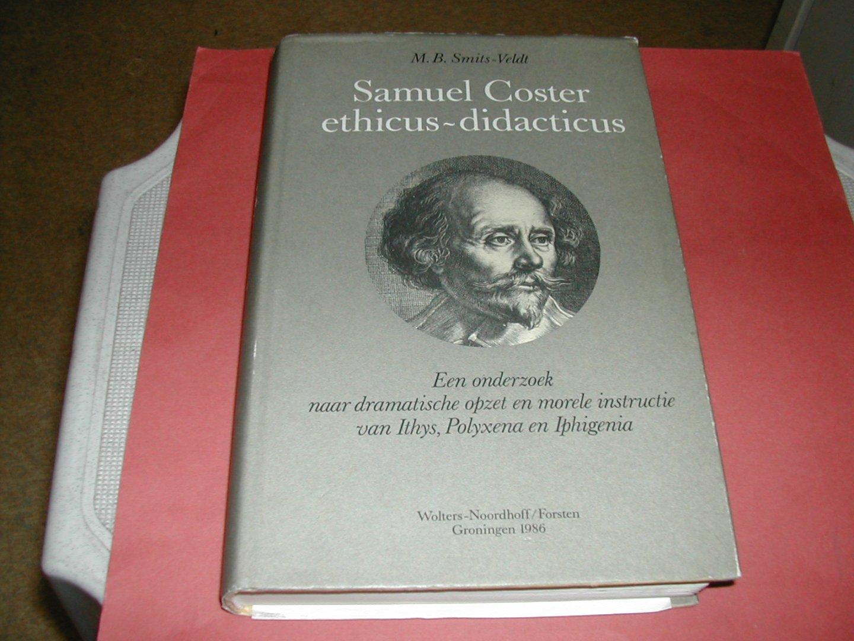 SMITS-VELDT, M.B. - SAMUEL  COSTER  ETHICUS- DIDACTICUS   een  onderzoek  naar  dramatische  opzet  en  morele  instructie  van  ITHYS,  POLYXENA  en  IPHIGENIA