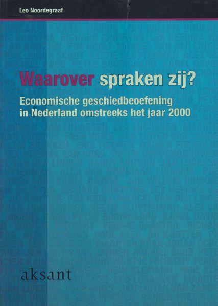 Noordegraaf, Leo - Waarover spraken zij? Economische geschiedbeoefening in Nederland omstreeks het jaar 2000. Gesprekken met 25 hoogleraren economische en sociale geschiedenis.