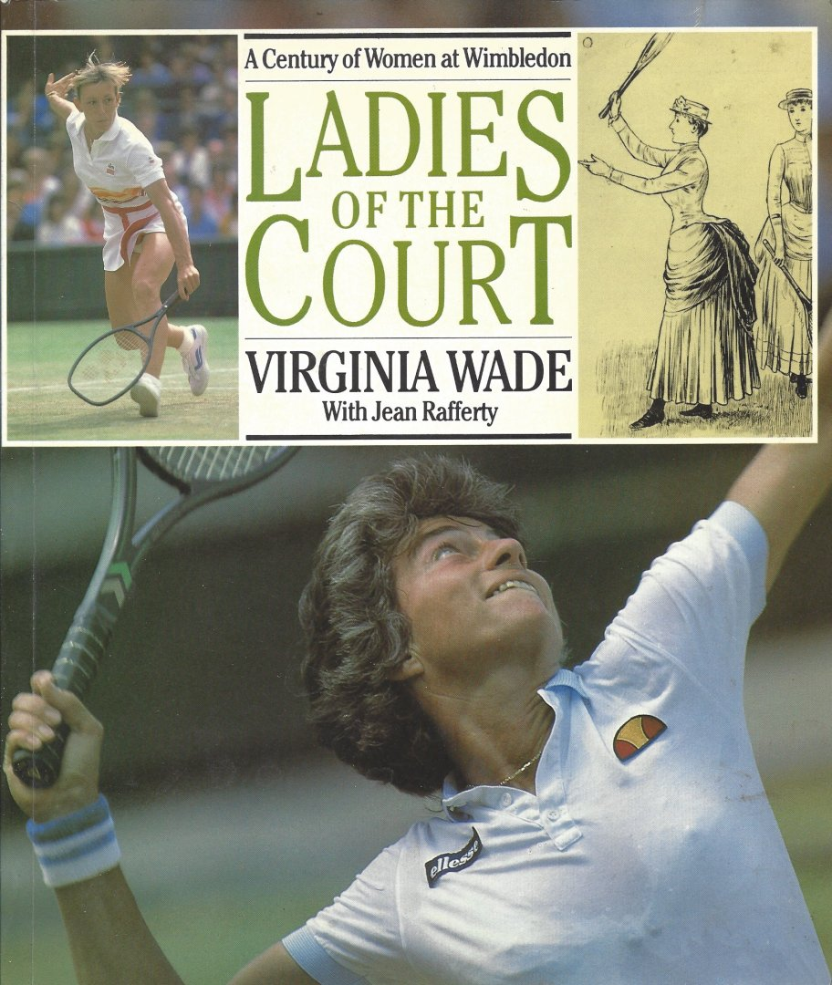 WADE, VIRGINIA AND RAFFERTY, JEAN - Ladies of the Court -A Century of Woman at Wimledon