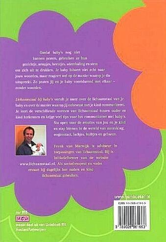 Marwijk , Frank van . [ ISBN 9789026961663 ] - Lichaamstaal  bij  Baby's . ( Lichaamstaal bij baby's vertelt over de lichaamstaal van baby's en de manier waarop ouders onbewust met hun kind communiceren. Het beschrijft de verschillende vormen van lichaamstaal tussen ouder en kind en geeft  -