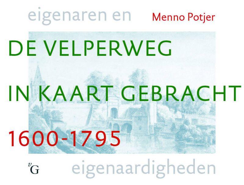 Potjer, M. - De Velperweg in kaart gebracht 1600-1795 / eigenaren en eigenaardigheden
