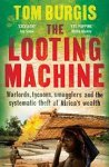 Burgis, Tom - The Looting Machine / Warlords, Tycoons, Smugglers and the Systematic Theft of Africa's Wealth