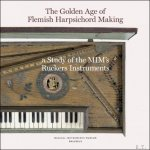 Vandervellen, Pascale. - Golden Age of Flemish Harpsichord Making, A Study of the MIM's Ruckers Instruments.