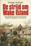 Schultz, Duane - DE STRIJD OM WAKE ISLAND - EEN GEVECHT OP LEVEN EN DOOD TEGEN DE JAPANSE OVERMACHT