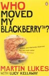 Martin Lukes & Lucy Kellaway - Who moved my blackberry?