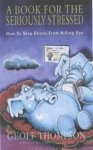 THOMPSON, Geoff - A Book for the Seriously Stressed: How to Stop Stress from Killing You