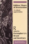 Bryant, Christopher G.A. & David Jary (edited by) - Giddens' Theory of Structuration. A Critical Appreciation