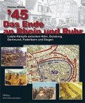 Whiting, C - '45 - Das Ende am Rheinund Ruhr 1945, letzte Kämpfe zwischen Köln, Duisburg, Dortmund, Paderborn und Siegen