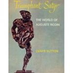 Sutton, Denys - Triumphant Satyr: the World of Auguste Rodin.