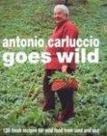 Carluccio, Antonio - Antonio Carluccio Goes Wild / 120 Fresh Recipes for Wild Food from Land and Sea