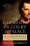 Bobbitt, Philip - The Garments of Court & Palace | Machiavelli and the world that he made