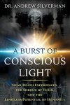 SILVERMAN, ANDREW. - A Burst Of Conscious Light: Near-Death Experiences, The Shroud Of Turin, And The Limitless Potential Of Humanity