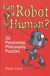 Cave, Peter - Can a Robot Be Human? 33 Perplexing Philosophy Puzzles