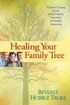 Tauke, Beverly Hubble - Healing Your Family Tree / A Destiny-Changing Journey Toward Freedom, Forgiveness, and Healthier Relationships