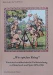 """Geister-Baum,  Silja and Mühlberg-Scholtz, Beatrix - """"Wir spielen Krieg"""" Patriotisch-militarische Fruherziehing in Bilderbuch und Spiel 1870-1918"""