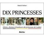 Patrick Weber - Dix Princesses Gloires, Drames et Bonheurs des Princesses de Laeken
