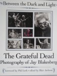 Lesh, Phil forword - The Grateful Dead Photography of Jay Blakesberg Between the dark and Light