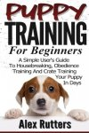 Alex Rutters - Puppy Training Puppy Training For Beginners A Simple User s Guide To Housebreaking, Obedience Training And Crate Training Your Puppy In Days (Puppy Training Guide)