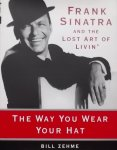Zehme, Bill. - The Way You Wear Your Hat : Frank Sinatra and the Lost Art of Livin'
