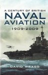 Wragg, D - A Century of British Naval Aviation 1909-2009