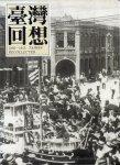 XIE SENZHAN - Taiwan Huijiu / Taiwan Revisited 1845-1945 // Taiwan Huixiang / Taiwan Recollected 1845-1945