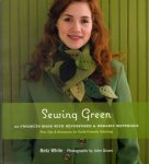 White, Betz - Sewing Green. 25 Projects Made with Repurposed and Organic Materials.
