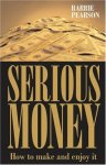 Barrie Pearson - Serious Money How to Make and Enjoy It How to Make It and Enjoy It